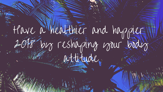 Have a healthier and happier 2018 by reshaping your body attitude